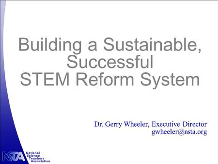 National Science Teachers Association Building a Sustainable, Successful STEM Reform System Dr. Gerry Wheeler, Executive Director