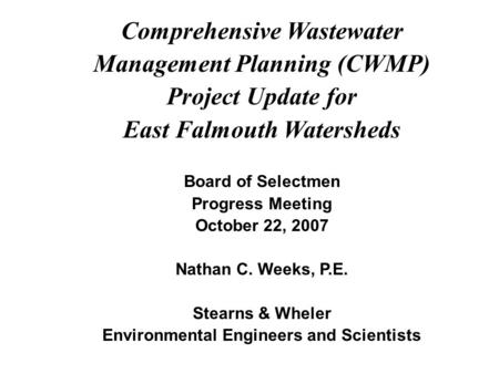 Comprehensive Wastewater Management Planning (CWMP) Project Update for East Falmouth Watersheds Board of Selectmen Progress Meeting October 22, 2007 Nathan.