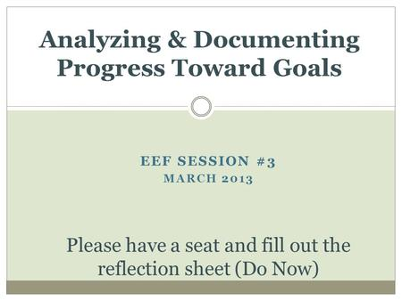 EEF SESSION #3 MARCH 2013 Analyzing & Documenting Progress Toward Goals Please have a seat and fill out the reflection sheet (Do Now)
