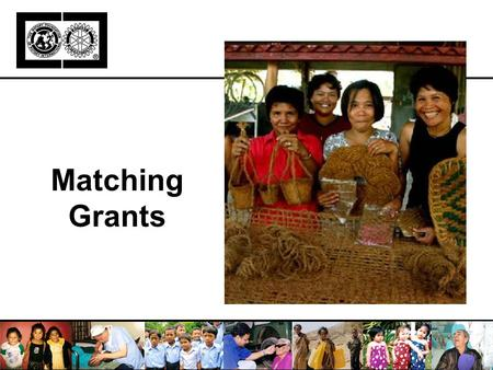 Matching Grants. Address humanitarian conditions that benefit a community in need Direct Rotarian involvement Match at least two countries (host and international)