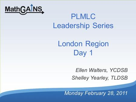 PLMLC Leadership Series London Region Day 1 Ellen Walters, YCDSB Shelley Yearley, TLDSB Monday February 28, 2011.