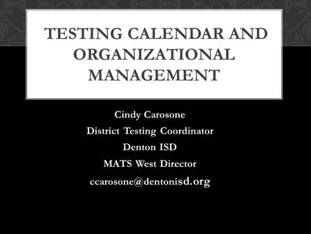 Cindy Carosone District Testing Coordinator Denton ISD MATS West Director sd.org TESTING CALENDAR AND ORGANIZATIONAL MANAGEMENT.
