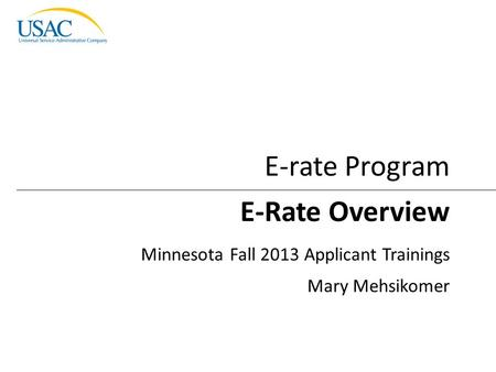 Introduction to E-rate I 2013 Schools and Libraries Fall Applicant Trainings 1 E-Rate Overview Minnesota Fall 2013 Applicant Trainings Mary Mehsikomer.