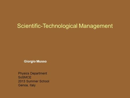 Scientific-Technological Management Giorgio Musso Physics Department SoSMCE 2013 Summer School Genoa, Italy.
