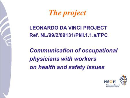 The project LEONARDO DA VINCI PROJECT Ref. NL/99/2/09131/PI/II.1.1.a/FPC Communication of occupational physicians with workers on health and safety issues.