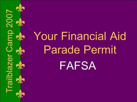 Trailblazer Camp 2007 Your Financial Aid Parade Permit FAFSA.