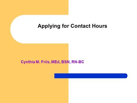 Applying for Contact Hours Cynthia M. Friis, MEd, BSN, RN-BC.