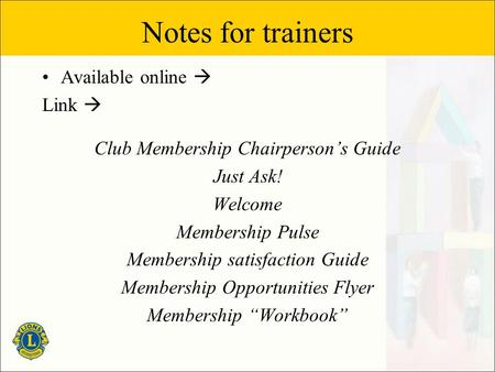 Notes for trainers Available online  Link  Club Membership Chairperson's Guide Just Ask! Welcome Membership Pulse Membership satisfaction Guide Membership.