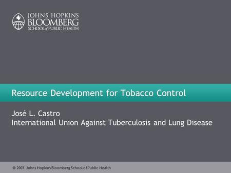  2007 Johns Hopkins Bloomberg School of Public Health Resource Development for Tobacco Control José L. Castro International Union Against Tuberculosis.