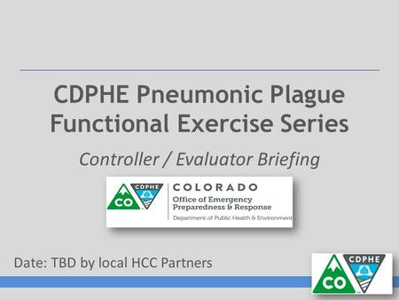 CDPHE Pneumonic Plague Functional Exercise Series Controller / Evaluator Briefing Date: TBD by local HCC Partners.