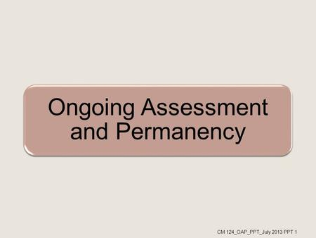 Ongoing Assessment and Permanency CM 124_OAP_PPT_July 2013 PPT 1.