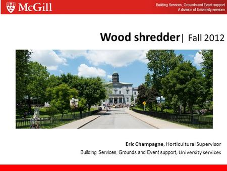 Wood shredder | Fall 2012 Eric Champagne, Horticultural Supervisor Building Services, Grounds and Event support, University services Building Services,