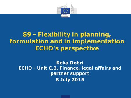 S9 - Flexibility in planning, formulation and in implementation ECHO's perspective Réka Dobri ECHO - Unit C.3. Finance, legal affairs and partner support.