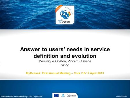 MyOcean2 First Annual Meeting – 16-17 April 2013 Answer to users' needs in service definition and evolution Dominique Obaton, Vincent Claverie WP2 MyOcean2.