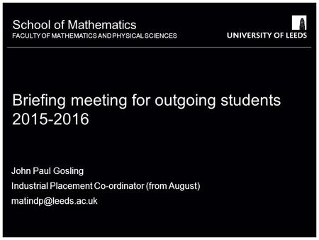 School of something FACULTY OF OTHER School of Mathematics FACULTY OF MATHEMATICS AND PHYSICAL SCIENCES Briefing meeting for outgoing students 2015-2016.