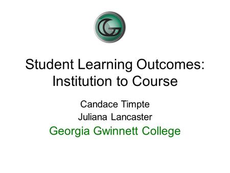 Student Learning Outcomes: Institution to Course Candace Timpte Juliana Lancaster Georgia Gwinnett College.
