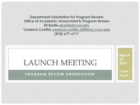 PROGRAM REVIEW ORIENTATION LAUNCH MEETING March 25, 2015 1 p.m. - 2 p.m. Department Orientation for Program Review Office of Academic Assessment & Program.