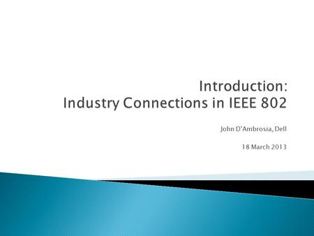 John D'Ambrosia, Dell 18 March 2013.  A form of activity within IEEE 802 to develop output other than standards – ◦ individual-based process ◦ Provides.