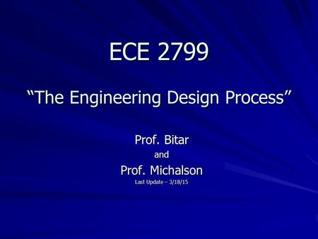 "ECE 2799 ""The Engineering Design Process"" Prof. Bitar and Prof. Michalson Last Update – 3/18/15."