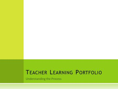 Understanding the Process T EACHER L EARNING P ORTFOLIO.