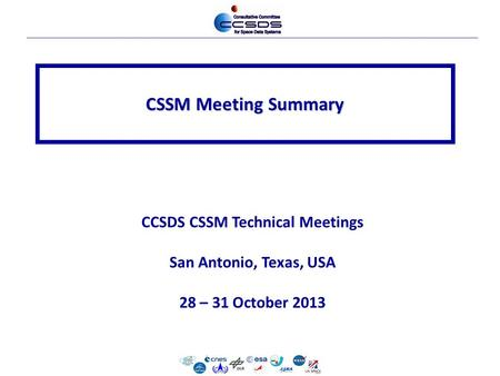 CSSM Meeting Summary CCSDS CSSM Technical Meetings San Antonio, Texas, USA 28 – 31 October 2013.