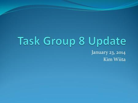 January 23, 2014 Kim Wiita. Activities Completed Task Group has met 3 times since the Summer 2013 meeting: August 26, 2013 October 8, 2013 November 11,