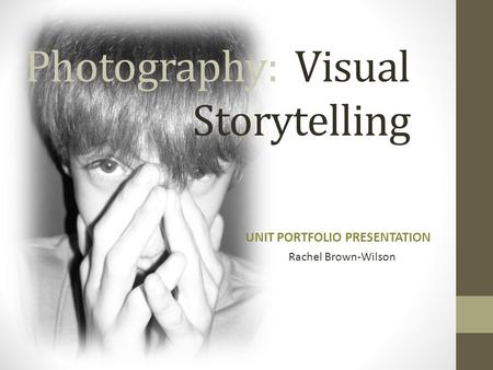 Photography: Visual Storytelling UNIT PORTFOLIO PRESENTATION Rachel Brown-Wilson.