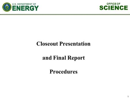OFFICE OF SCIENCE 1 Closeout Presentation and Final Report Procedures.