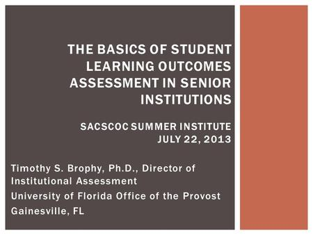 Timothy S. Brophy, Ph.D., Director of Institutional Assessment University of Florida Office of the Provost Gainesville, FL THE BASICS OF STUDENT LEARNING.