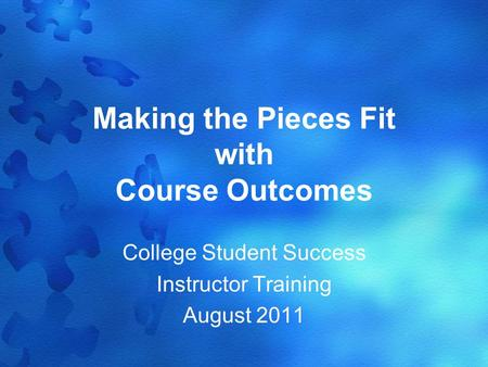 Making the Pieces Fit with Course Outcomes College Student Success Instructor Training August 2011.
