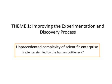 THEME 1: Improving the Experimentation and Discovery Process Unprecedented complexity of scientific enterprise Is science stymied by the human bottleneck?