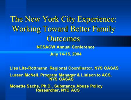 The New York City Experience: Working Toward Better Family Outcomes NCSACW Annual Conference July 14-15, 2004 Lisa Lite-Rottmann, Regional Coordinator,