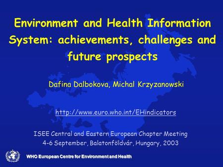 WHO European Centre for Environment and Health Environment and Health Information System: achievements, challenges and future prospects ISEE Central and.
