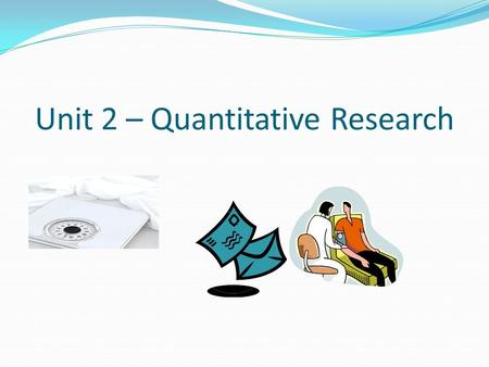 Unit 2 – Quantitative Research. Quantitative research is a research method that is used to explain phenomena in our world. In quantitative research 