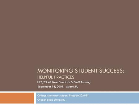 MONITORING STUDENT SUCCESS: HELPFUL PRACTICES College Assistance Migrant Program (CAMP) Oregon State University HEP/CAMP New Director's & Staff Training.