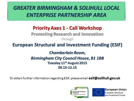 GREATER BIRMINGHAM & SOLIHULL LOCAL ENTERPRISE PARTNERSHIP AREA Priority Axes 1 - Call Workshop Promoting Research and Innovation through European Structural.
