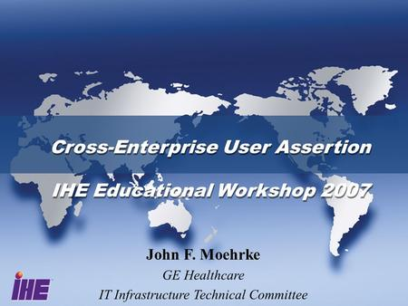 Cross-Enterprise User Assertion IHE Educational Workshop 2007 Cross-Enterprise User Assertion IHE Educational Workshop 2007 John F. Moehrke GE Healthcare.
