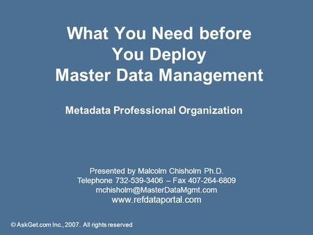What You Need before You Deploy Master Data Management Presented by Malcolm Chisholm Ph.D. Telephone 732-539-3406 – Fax 407-264-6809