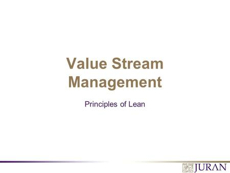 Value Stream Management Principles of Lean. All Rights Reserved, Juran Institute, Inc. (slide name here) 2.PPT Value Stream Management  Value Stream.