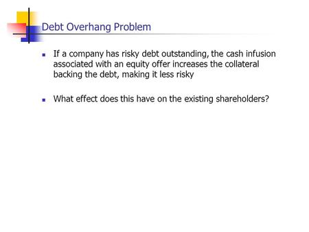 Debt Overhang Problem If a company has risky debt outstanding, the cash infusion associated with an equity offer increases the collateral backing the debt,