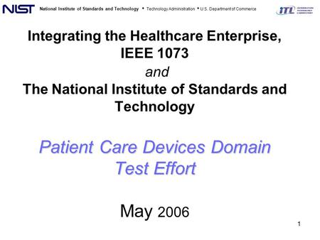 National Institute of Standards and Technology Technology Administration U.S. Department of Commerce 1 Patient Care Devices Domain Test Effort Integrating.