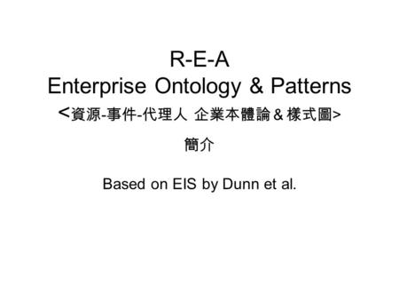 R-E-A Enterprise Ontology & Patterns 簡介 Based on EIS by Dunn et al.