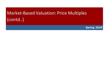 Spring 2010 Market-Based Valuation: Price Multiples (contd..)