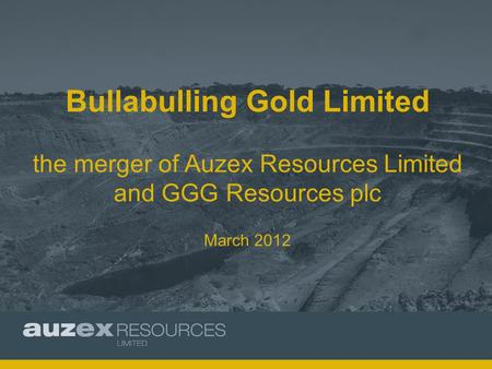 Bullabulling Gold Limited the merger of Auzex Resources Limited and GGG Resources plc March 2012.