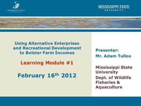 Using Alternative Enterprises and Recreational Development to Bolster Farm Incomes Learning Module #1 February 16 th 2012 Presenter: Mr. Adam Tullos Mississippi.