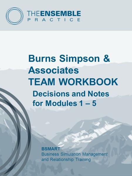 Burns Simpson & Associates TEAM WORKBOOK Decisions and Notes for Modules 1 – 5 BSMART Business Simulation Management and Relationship Training.