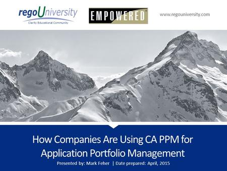Www.regouniversity.com Clarity Educational Community How Companies Are Using CA PPM for Application Portfolio Management Presented by: Mark Feher | Date.