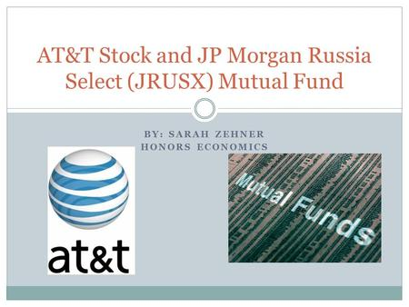 BY: SARAH ZEHNER HONORS ECONOMICS AT&T Stock and JP Morgan Russia Select (JRUSX) Mutual Fund.