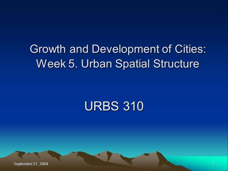 September 21, 2004 1 Growth and Development of Cities: Week 5. Urban Spatial Structure URBS 310.