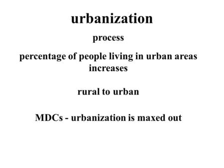 Urbanization MDCs - urbanization is maxed out rural to urban percentage of people living in urban areas increases process.